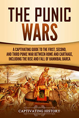 The Punic Wars: A Captivating Guide to the First, Second, and Third Punic Wars Between Rome and Carthage, Including the Rise and Fall of Hannibal Barca by [History, Captivating]
