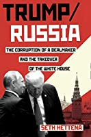 Trump / Russia: The Corruption of a Dealmaker and the Takeover of the White House