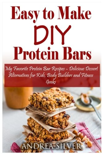 Amazon Com Easy To Make Diy Protein Bars My Favorite Protein Bar Recipes Delicious Dessert Alternatives For Kids Body Builders And Fitness Geeks Andrea Silver Healthy Recipes Volume 13 9781548231286 Silver Andrea Books
