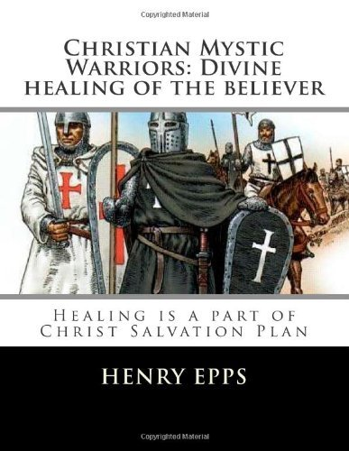 Christian Mystic Warriors: Divine healing of the believer: Healing is a part of Christ Salvation Plan by mr Henry Harrison Epps Jr (2012-10-19)