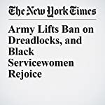 Army Lifts Ban on Dreadlocks, and Black Servicewomen Rejoice | Christopher Mele