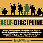 Self-Discipline: The Ultimate Guide to Gain Self Confidence, Motivation, and Willpower You Need to Make Things Happen! | Jacob Wilson