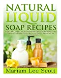 gel candle making books - Natural Liquid Soap Recipes: An Easy and Complete Step by Step Beginners Guide To Making  Hand Soap, Shampoo, Conditioner, Lotion, Moisturizer, Natural Shower Gels and Refreshing Bubble Baths.