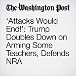 'Attacks Would End!': Trump Doubles Down on Arming Some Teachers, Defends NRA | John Wagner,Jenna Johnson