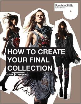 How To Create Your Final Collection A Fashion Student S Handbook Portfolio Skills Fashions Textiles Atkinson Mark 9781856698429 Amazon Com Books