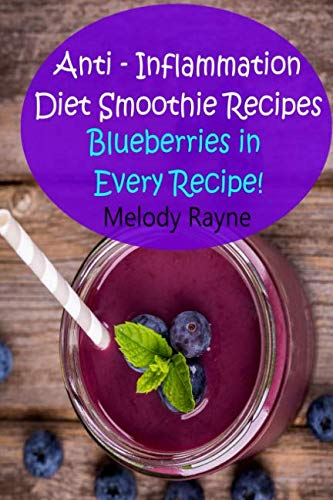 Anti – Inflammation Diet Smoothie Recipes: Blueberries in Every Recipe! (Anti - Inflammatory Smoothie Recipes) by Melody Rayne