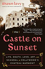 The Castle on Sunset: Life, Death, Love, Art, and Scandal at Hollywood's Chateau Mar