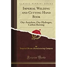 Imperial Welding and Cutting Hand Book: Oxy-Acetylene, Oxy-Hydrogen, Carbon Burning (Classic Reprint)