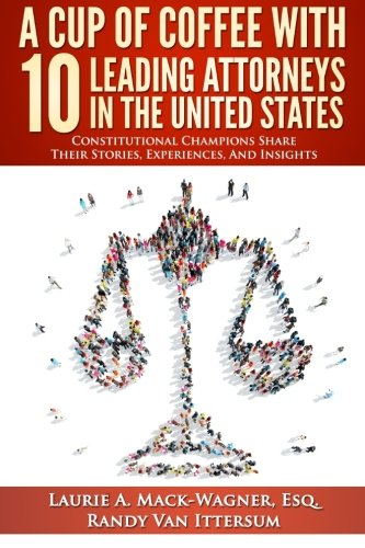 A Cup Of Coffee With 10 Leading Attorneys In The United States: Constitutional Champions Share Their Stories, Experiences, And Insights