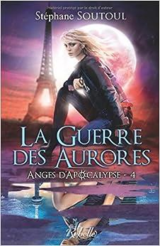 Anges d'apocalypse: La guerre des aurores: Volume 4