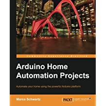 Arduino Home Automation Projects: Automate Your Home Using the Powerful Arduino Platform