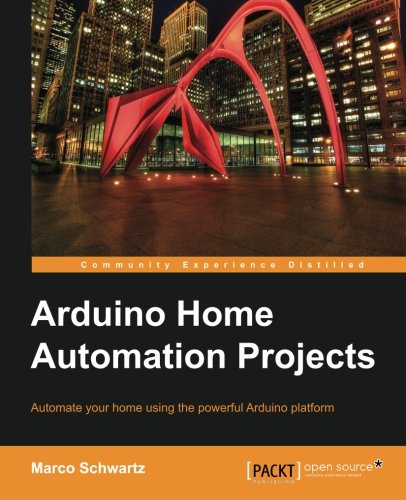Arduino Home Automation Projects   Automate Your Home Using The Powerful Arduino Platform  Community Experience Distilled