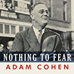 Nothing to Fear: FDR's Inner Circle and the Hundred Days That Created Modern America | Adam Cohen