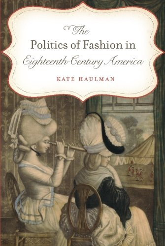 Colonial Fashions (The Politics of Fashion in Eighteenth-Century America (Gender and American Culture))