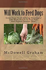 Will Work to Feed Dogs: Seven Steps To Identifying Meaningful Life-Work That Is In Your Best And Highest Interest Right Now! Paperback