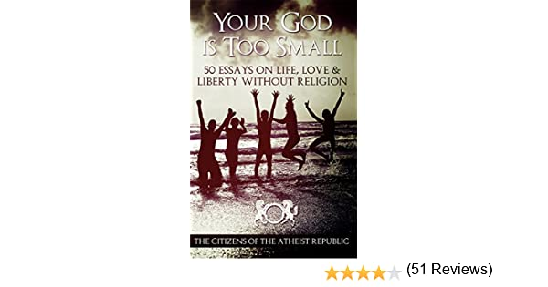 your god is too small essays on life love liberty out  your god is too small 50 essays on life love liberty out religion kindle edition by atheist republic aiden seanachaidh dean lawrence