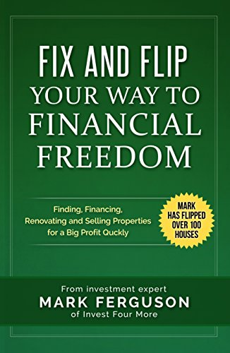 Fix and Flip Your Way To Financial Freedom: Finding, Financing, Repairing and Selling Investment Properties. (InvestFourMore Investor Series Book 2) Kindle Edition