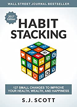 Habit Stacking: 127 Small Changes to Improve Your Health, Wealth, and Happiness (English Edition) por [Scott, S.J.]