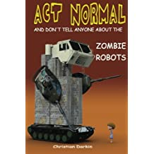 Act Normal And Don't Tell Anyone About The Zombie Robots: Read it yourself chapter book for ages 6+ (Act Normal-  Chapter books for young readers (chapter book)) (Volume 5)