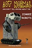img - for Act Normal And Don't Tell Anyone About The Zombie Robots: Read it yourself chapter book for ages 6+ (Act Normal- Chapter books for young readers (chapter book)) (Volume 5) book / textbook / text book