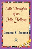 Idle Thoughts of an Idle Fellow, Jerome K. Jerome, 1421839768