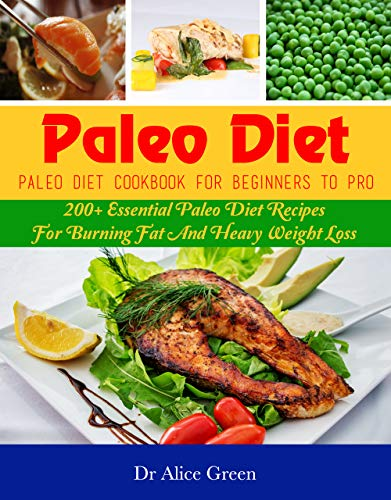 Paleo Diet: Paleo Diet Cookbook For Beginners To Pro: 200+ Essential Paleo Diet Recipes For Burning Fat And Heavy Weight Loss