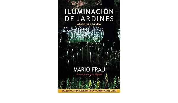 Iluminacion de Jardines: Anade luz a tu vida: Añade luz a tu vida: Amazon.es: Frau, Mario: Libros