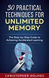30 Practical Techniques for Unlimited Memory: The Step-by-Step Guide to Achieving Accelerated Learning