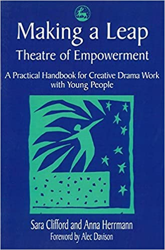 Making a Leap - Theatre of Empowerment: A Practical Handbook for Creative Drama Work with Young People: Theatre for Empowerment - Practical Handbook for Creative Drama Work with Young People