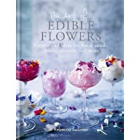 The Art of Edible Flowers: Recipes and ideas for floral salads, drinks, desserts and more