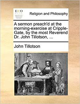A sermon preach'd at the morning-exercise at Cripple-Gate, by the most Reverend Dr. John Tillotson, ...