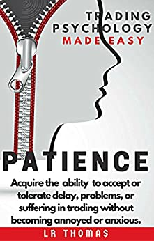 PATIENCE: Trading Psychology Made Easy: Acquire the  ability  to accept or tolerate delay, problems, or suffering in trading without becoming annoyed or anxious. by [Thomas, LR]