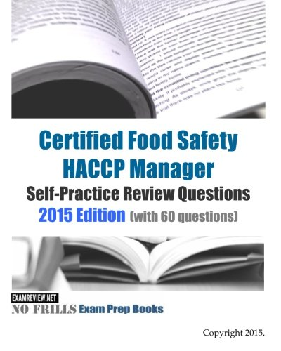 Certified Food Safety HACCP Manager Self-Practice Review Questions: 2015 Edition (with 60 questions)