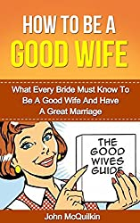 How To Be A Good Wife: What Every Bride Must Know To Be A Good Wife And Have A Great Marriage (Successful Marriages and Families) (English Edition)
