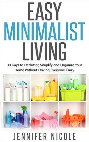 Easy Minimalist Living: 30 Days to Declutter, Simplify and Organize Your Home Without Driving Everyone Crazy (The Life Changing Magic Of Tidying Up Checklist)