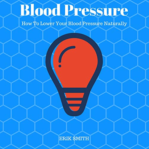 Blood Pressure: How to Lower Your Blood Pressure Naturally by Erik Smith