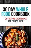 30 DAY WHOLE FOOD COOKBOOK: 120 Fast and Easy Recipes for Your 30 Days