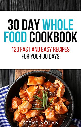 30 DAY WHOLE FOOD COOKBOOK: 120 Fast and Easy Recipes for Your 30 Days by [Nolan, Steve]