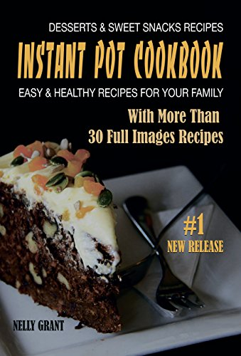 INSTANT POT COOKBOOK: Desserts & Sweet Snacks Recipes Easy & Healthy Recipes for Your Family
