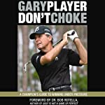 Don't Choke: A Champion's Guide to Winning Under Pressure | Gary Player