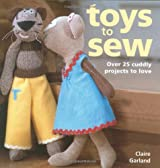 Toys to Sew: Over 25 Cuddly Projects to Love by Claire Garland (2006-09-29)