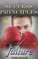 The Success Principles of Failure: Quickly Overcome the Fear of Failure and Learn the Success Habits of Highly Motivated People (Developed Life Personal ... Success Principles, Fear of Failure Book 3)