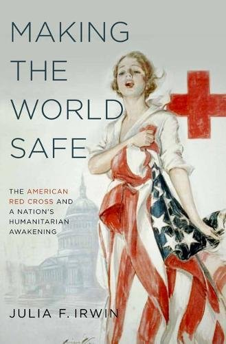 making-the-world-safe-the-american-red-cross-and-a-nations-humanitarian-awakening