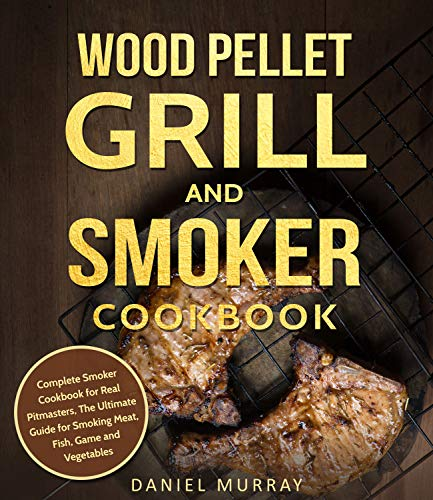 (Wood Pellet Grill and Smoker Cookbook: Complete Smoker Cookbook for Real Pitmasters, The Ultimate Guide for Smoking Meat, Fish, Game and Vegetables)