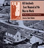 All Anybody Ever Wanted of Me Was to Work, Edith Bradley Rendleman, 0809320592