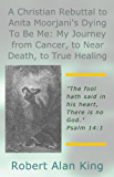 A Christian Rebuttal to Anita Moorjani's Dying To Be Me: My Journey from Cancer, to Near Death, to True Healing