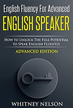 English Fluency For Advanced English Speaker: How To Unlock The Full Potential To Speak English Fluently (English Edition) por [Nelson, Whitney]