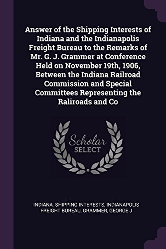 Answer of the Shipping Interests of Indiana and the Indianapolis Freight Bureau to the Remarks of Mr. G. J. Grammer at Conference Held on November ... Committees Representing the Raliroads and Co