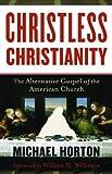 Christless Christianity: The Alternative Gospel of the American Church by Michael Horton (Jun 1 2012)