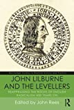 John Lilburne and the Levellers: Reappraising the Roots of English Radicalism 400 Years On (Routledge Studies in Radical History and Politics)